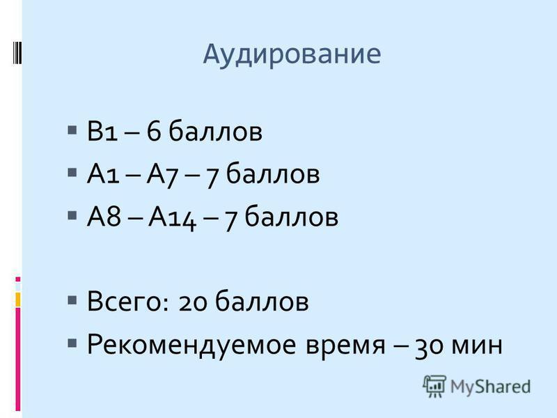 Аудирование В1 – 6 баллов А1 – А7 – 7 баллов А8 – А14 – 7 баллов Всего: 20 баллов Рекомендуемое время – 30 мин