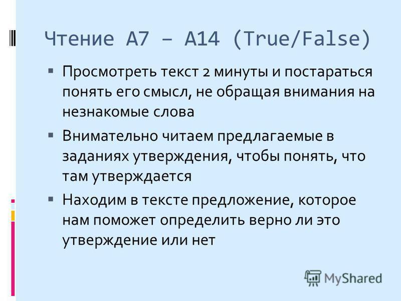 Чтение А7 – А14 (True/False) Просмотреть текст 2 минуты и постараться понять его смысл, не обращая внимания на незнакомые слова Внимательно читаем предлагаемые в заданиях утверждения, чтобы понять, что там утверждается Находим в тексте предложение, к