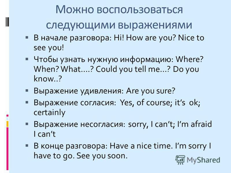 Можно воспользоваться следующими выражениями В начале разговора: Hi! How are you? Nice to see you! Чтобы узнать нужную информацию: Where? When? What….? Could you tell me…? Do you know..? Выражение удивления: Are you sure? Выражение согласия: Yes, of