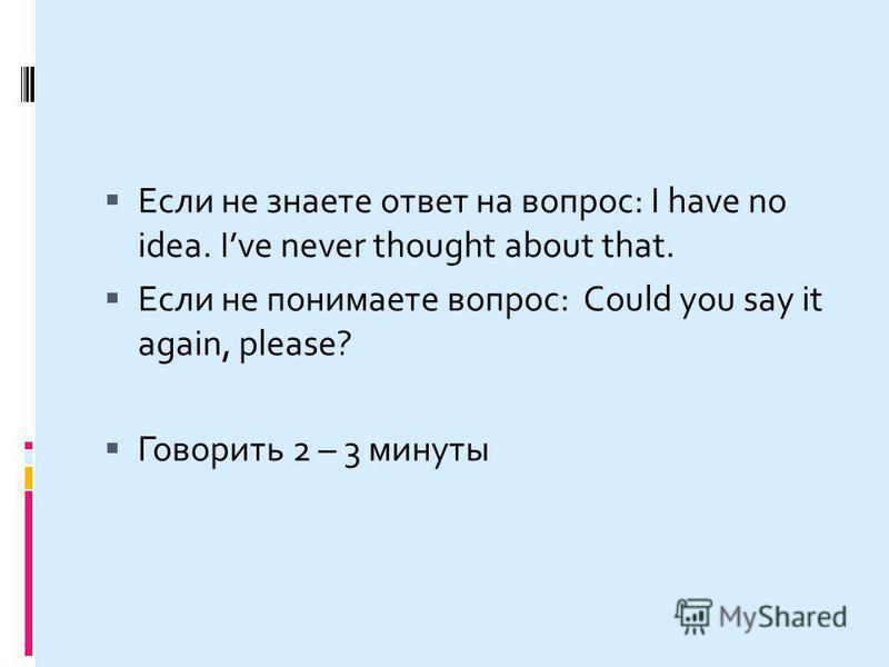 Если не знаете ответ на вопрос: I have no idea. Ive never thought about that. Если не понимаете вопрос: Could you say it again, please? Говорить 2 – 3 минуты