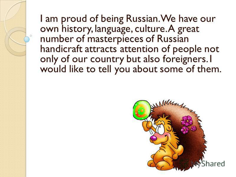 I am proud of being Russian. We have our own history, language, culture. A great number of masterpieces of Russian handicraft attracts attention of people not only of our country but also foreigners. I would like to tell you about some of them.
