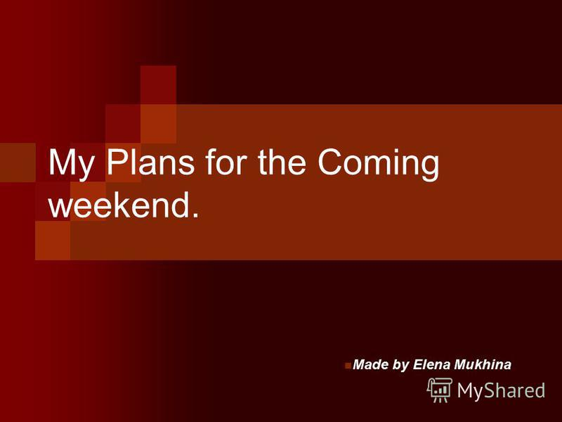My Plans for the Coming weekend. Made by Elena Mukhina