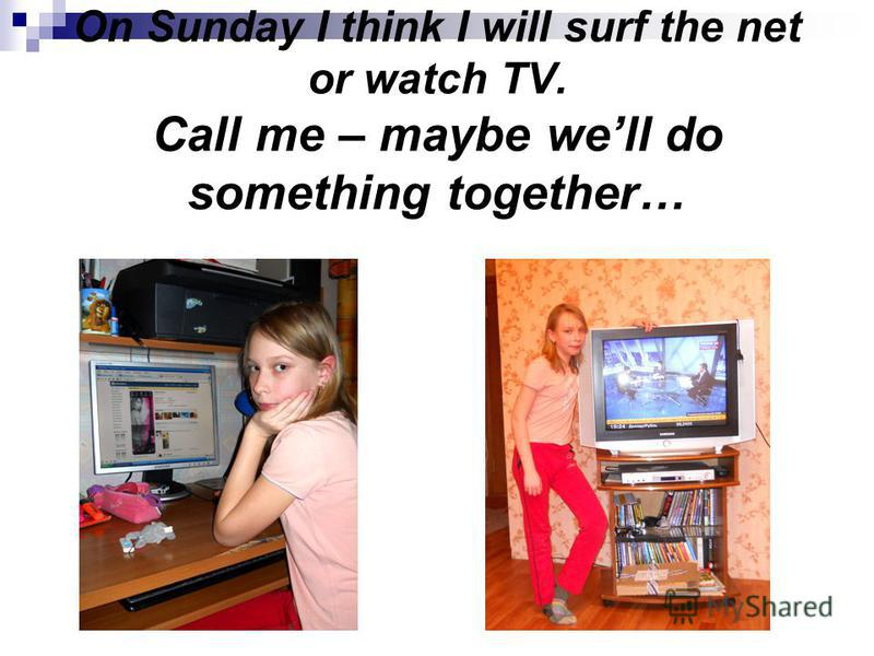 On Sunday I think I will surf the net or watch TV. Call me – maybe well do something together…
