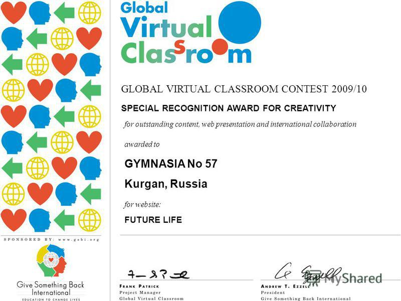 GLOBAL VIRTUAL CLASSROOM CONTEST 2009/10 SPECIAL RECOGNITION AWARD FOR CREATIVITY awarded to GYMNASIA No 57 Kurgan, Russia for outstanding content, web presentation and international collaboration for website: FUTURE LIFE