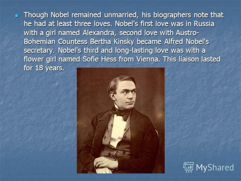 Though Nobel remained unmarried, his biographers note that he had at least three loves. Nobel's first love was in Russia with a girl named Alexandra, second love with Austro- Bohemian Countess Bertha Kinsky became Alfred Nobel's secretary. Nobel's th