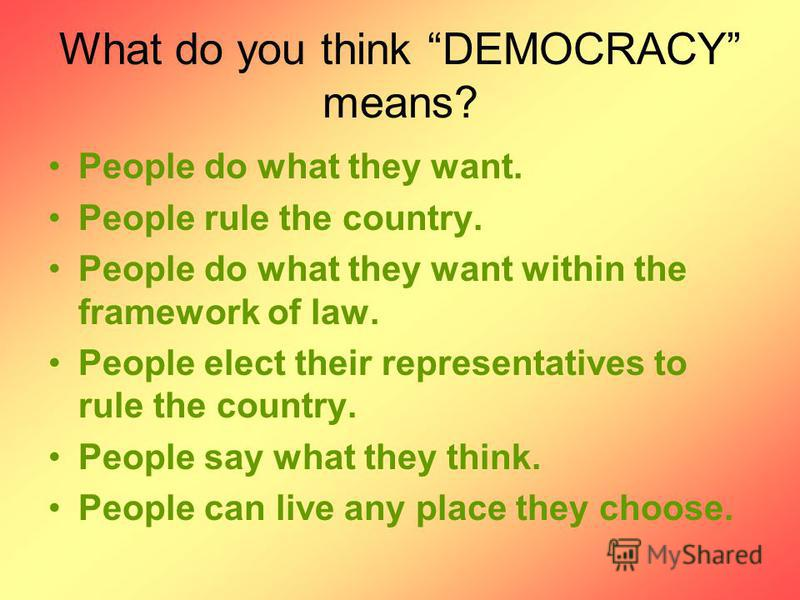 What do you think DEMOCRACY means? People do what they want. People rule the country. People do what they want within the framework of law. People elect their representatives to rule the country. People say what they think. People can live any place