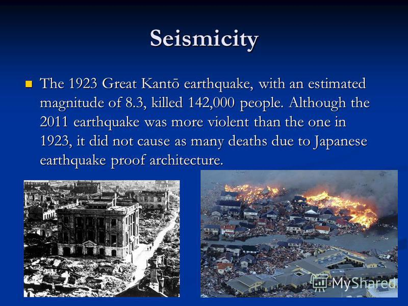 Seismicity The 1923 Great Kantō earthquake, with an estimated magnitude of 8.3, killed 142,000 people. Although the 2011 earthquake was more violent than the one in 1923, it did not cause as many deaths due to Japanese earthquake proof architecture.