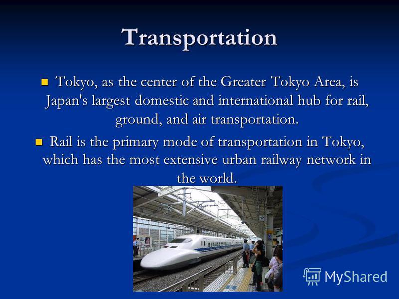 Transportation Tokyo, as the center of the Greater Tokyo Area, is Japan's largest domestic and international hub for rail, ground, and air transportation. Tokyo, as the center of the Greater Tokyo Area, is Japan's largest domestic and international h