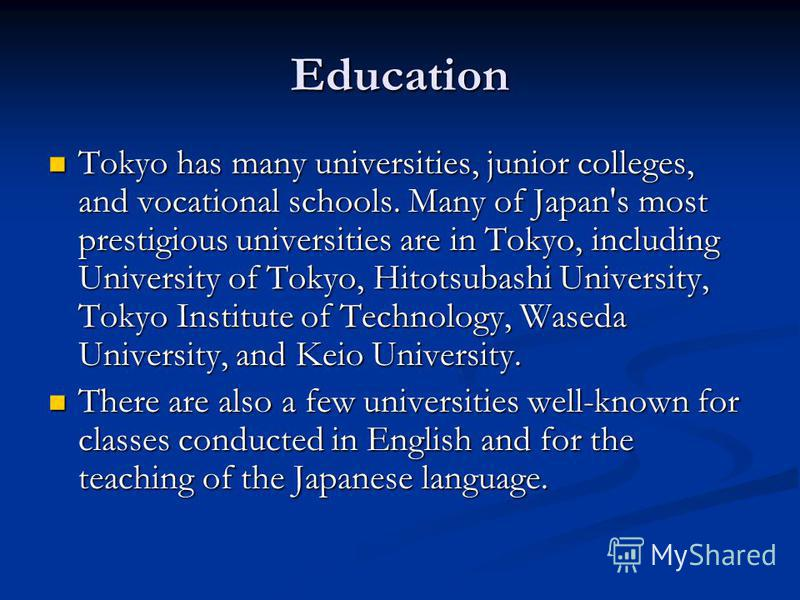Education Tokyo has many universities, junior colleges, and vocational schools. Many of Japan's most prestigious universities are in Tokyo, including University of Tokyo, Hitotsubashi University, Tokyo Institute of Technology, Waseda University, and