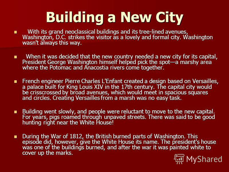 Building a New City With its grand neoclassical buildings and its tree-lined avenues, Washington, D.C. strikes the visitor as a lovely and formal city. Washington wasn't always this way. With its grand neoclassical buildings and its tree-lined avenue