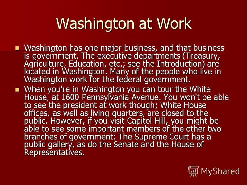 Washington at Work Washington has one major business, and that business is government. The executive de­partments (Treasury, Agriculture, Education, etc.; see the Introduction) are located in Washington. Many of the people who live in Washington work