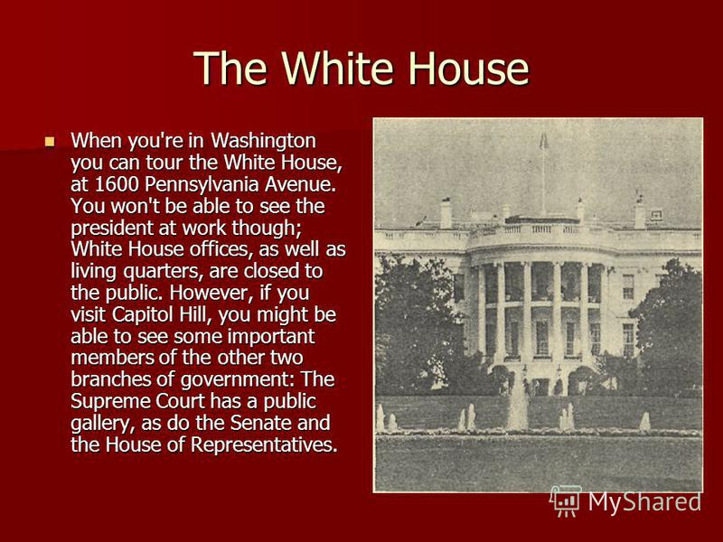 The White House When you're in Washington you can tour the White House, at 1600 Pennsylvania Avenue. You won't be able to see the president at work though; White House offices, as well as living quarters, are closed to the public. However, if you vi
