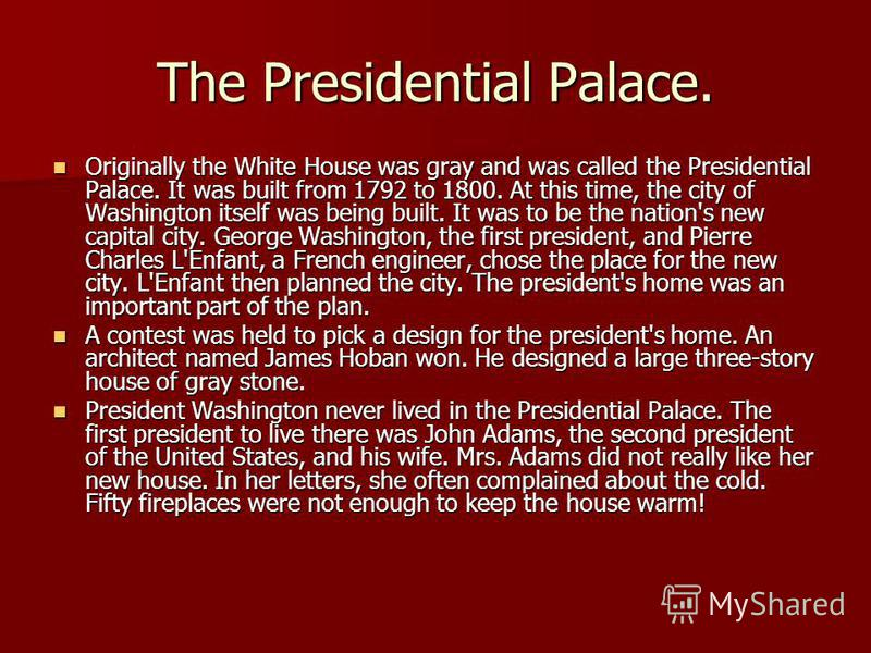 The Presidential Palace. Originally the White House was gray and was called the Presidential Palace. It was built from 1792 to 1800. At this time, the city of Washington itself was being built. It was to be the nation's new capital city. George Washi
