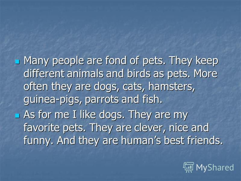 Many people are fond of pets. They keep different animals and birds as pets. More often they are dogs, cats, hamsters, guinea-pigs, parrots and fish. As for me I like dogs. They are my favorite pets. They are clever, nice and funny. And they are huma