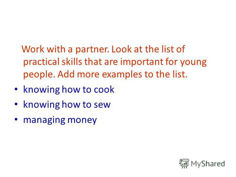 Work with a partner. Look at the list of practical skills that are important for young people. Add more examples to the list. knowing how to cook knowing how to sew managing money
