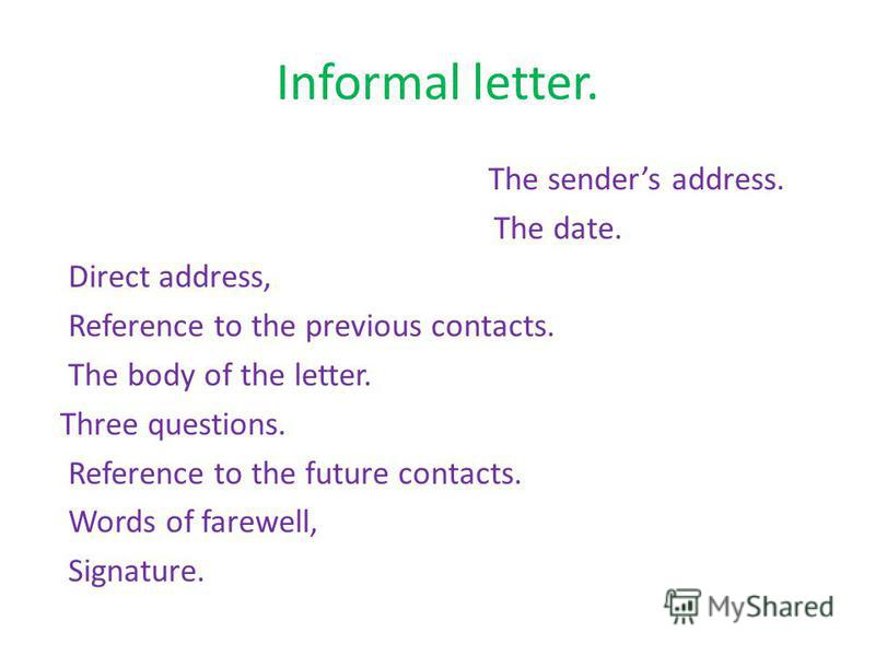 Informal letter. The senders address. The date. Direct address, Reference to the previous contacts. The body of the letter. Three questions. Reference to the future contacts. Words of farewell, Signature.