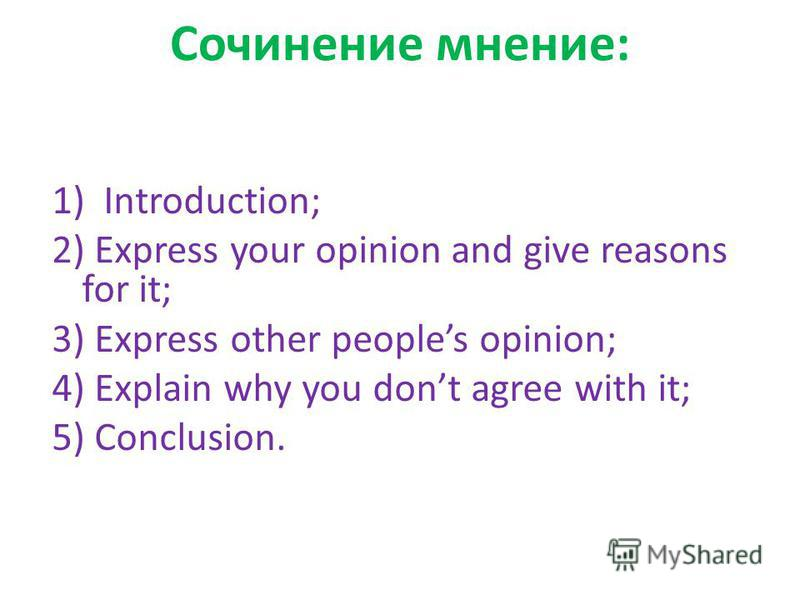 Сочинение мнение: 1) Introduction; 2) Express your opinion and give reasons for it; 3) Express other peoples opinion; 4) Explain why you dont agree with it; 5) Conclusion.