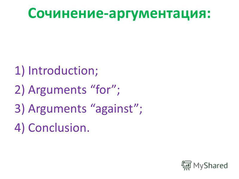 Сочинение-аргументация: 1) Introduction; 2) Arguments for; 3) Arguments against; 4) Conclusion.