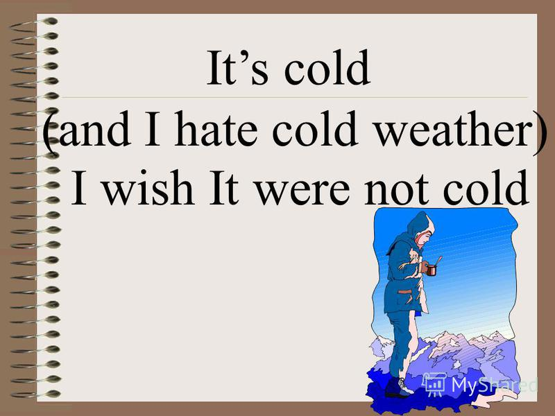 Its cold (and I hate cold weather) I wish It were not cold