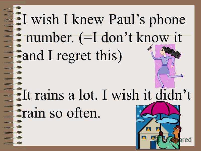 I wish I knew Pauls phone number. (=I dont know it and I regret this) It rains a lot. I wish it didnt rain so often.