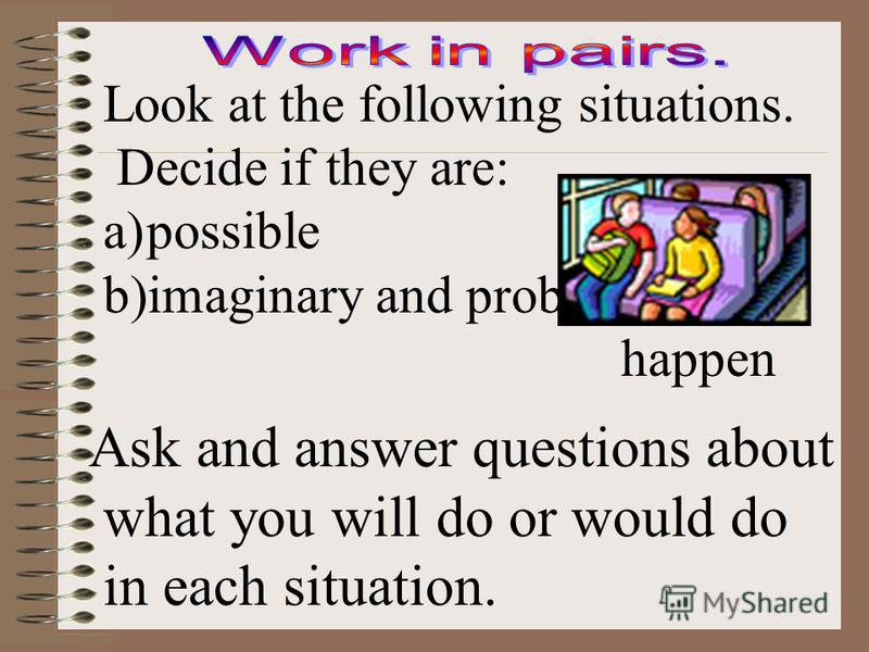 Look at the following situations. Decide if they are: a)possible b)imaginary and probably wont happen Ask and answer questions about what you will do or would do in each situation.