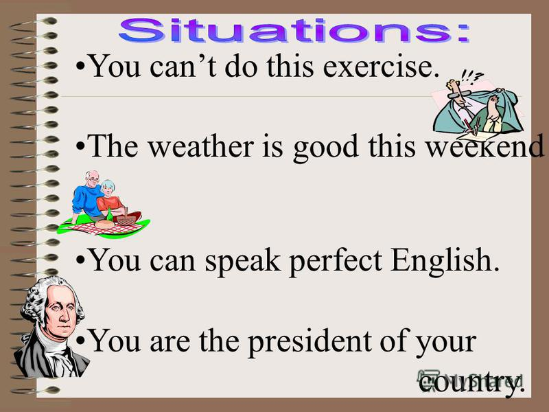 You cant do this exercise. The weather is good this weekend You can speak perfect English. You are the president of your country.
