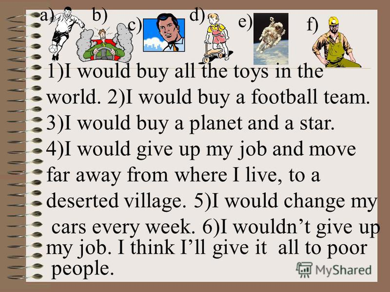 1)I would buy all the toys in the world. 2)I would buy a football team. 3)I would buy a planet and a star. 4)I would give up my job and move far away from where I live, to a deserted village. 5)I would change my cars every week. 6)I wouldnt give up m