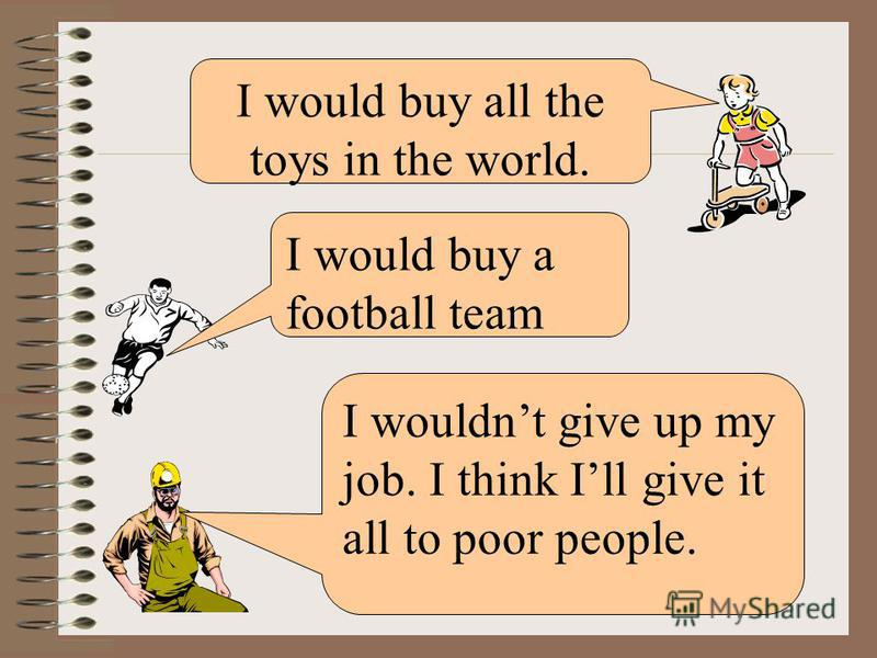 I would buy a football team I wouldnt give up my job. I think Ill give it all to poor people. I would buy all the toys in the world.