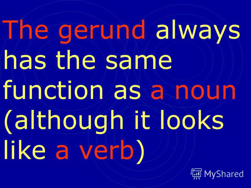 The gerund always has the same function as a noun (although it looks like a verb)