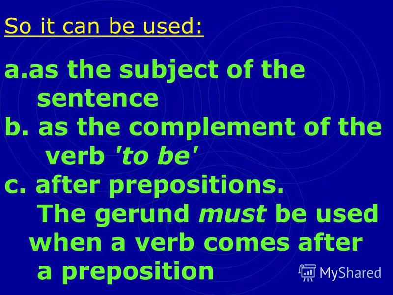 So it can be used: a.as the subject of the sentence b. as the complement of the verb 'to be' c. after prepositions. The gerund must be used when a verb comes after a preposition