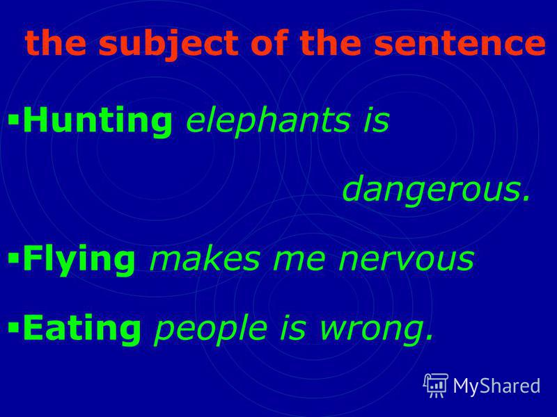 the subject of the sentence Hunting elephants is dangerous. Flying makes me nervous Eating people is wrong.