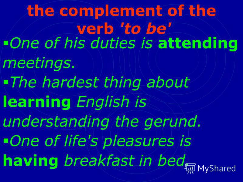 the complement of the verb 'to be' One of his duties is attending meetings. The hardest thing about learning English is understanding the gerund. One of life's pleasures is having breakfast in bed.