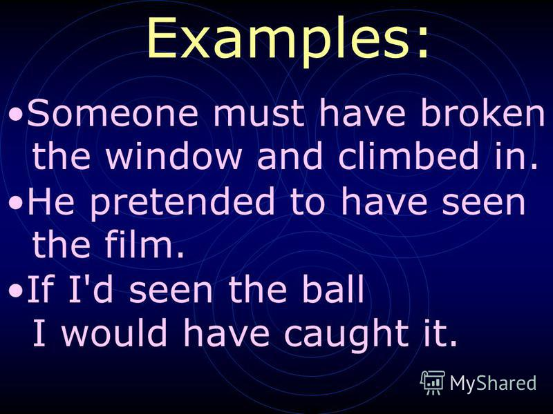 Someone must have broken the window and climbed in. He pretended to have seen the film. If I'd seen the ball I would have caught it. Examples: