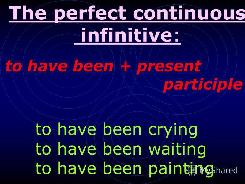 . to have been + present participle to have been crying to have been waiting to have been painting The perfect continuous infinitive: