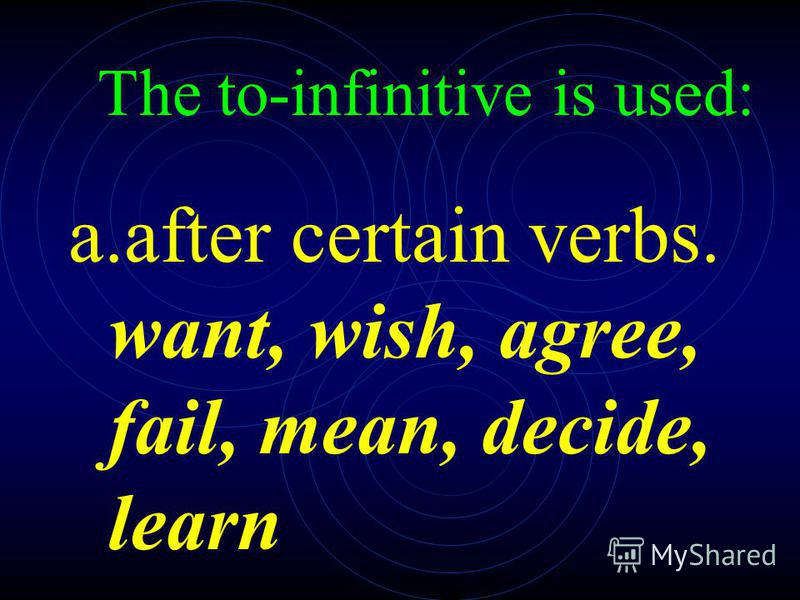 2. The to-infinitive is used: a.after certain verbs. want, wish, agree, fail, mean, decide, learn