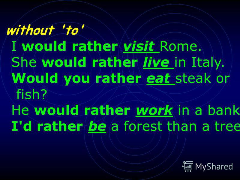 without 'to' I would rather visit Rome. She would rather live in Italy. Would you rather eat steak or fish? He would rather work in a bank. I'd rather be a forest than a tree.