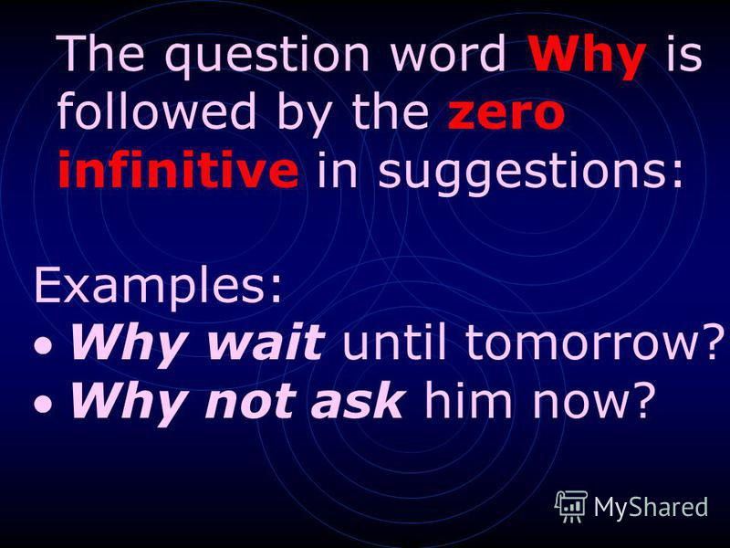 Examples: Why wait until tomorrow? Why not ask him now? The question word Why is followed by the zero infinitive in suggestions: