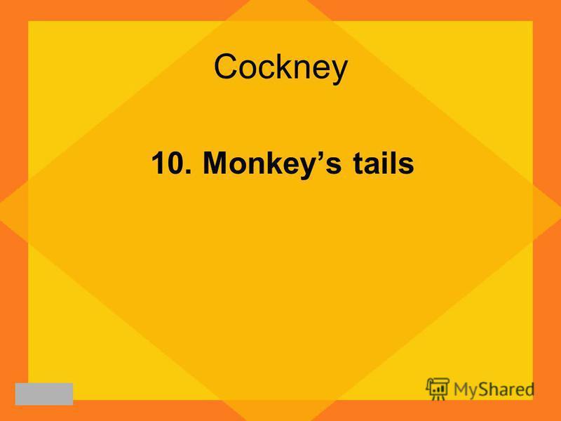 Cockney 10. Monkeys tails