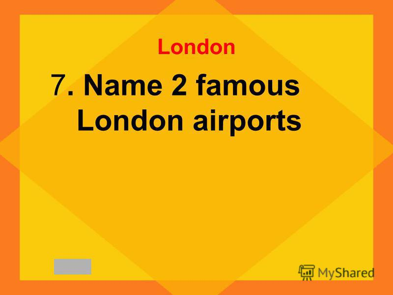 London 7. Name 2 famous London airports