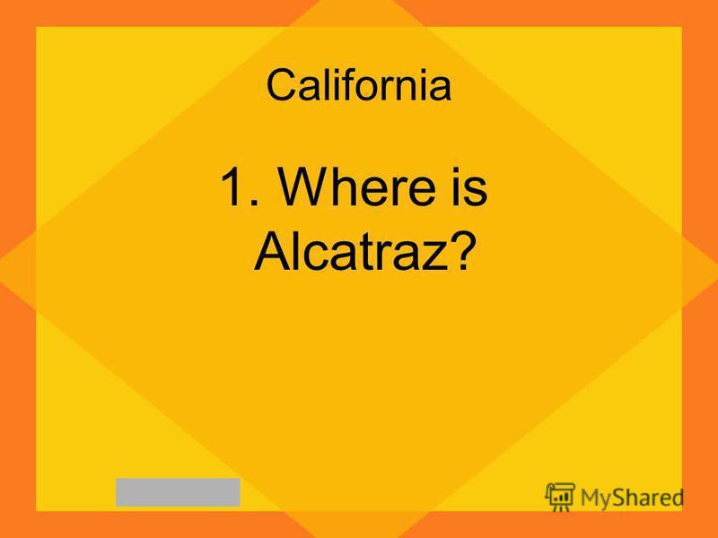 California 1. Where is Alcatraz?