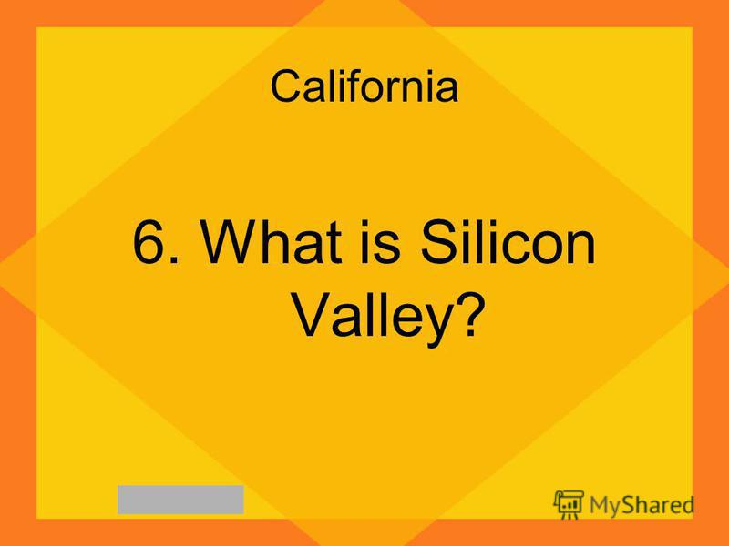 California 6. What is Silicon Valley?