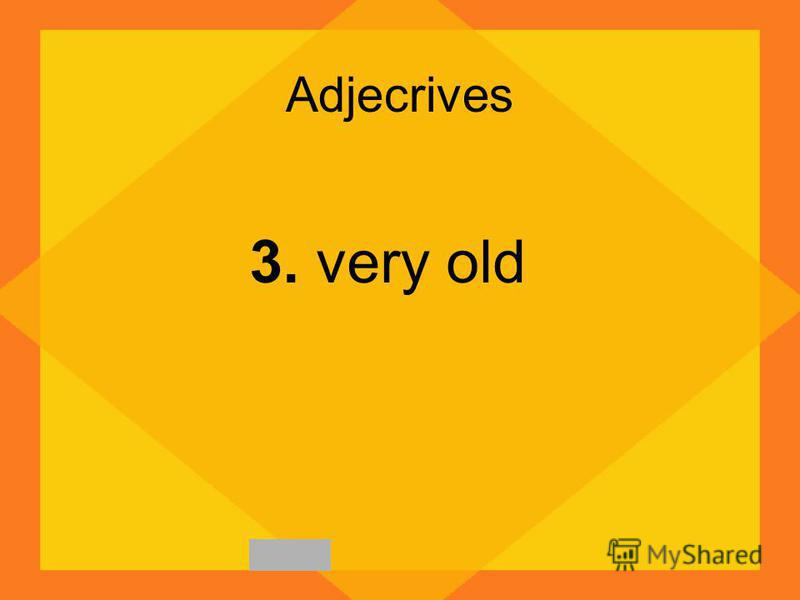 Adjecrives 3. very old