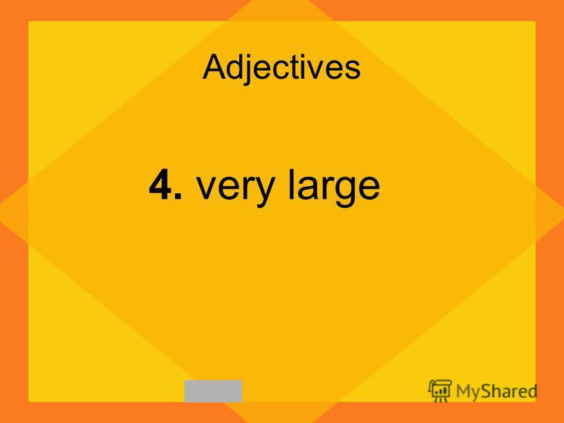 Adjectives 4. very large