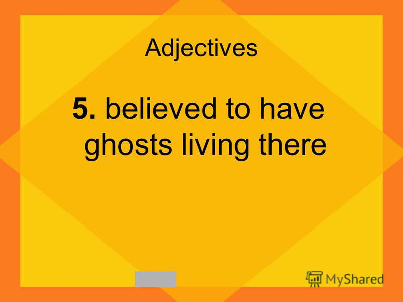 Adjectives 5. believed to have ghosts living there