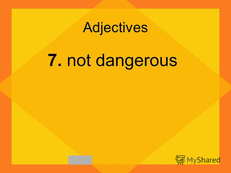 Adjectives 7. not dangerous