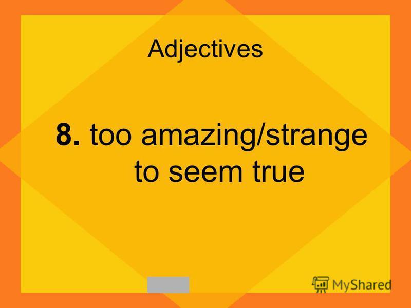 Adjectives 8. too amazing/strange to seem true