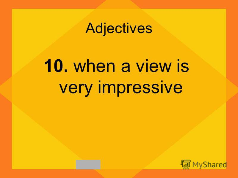Adjectives 10. when a view is very impressive