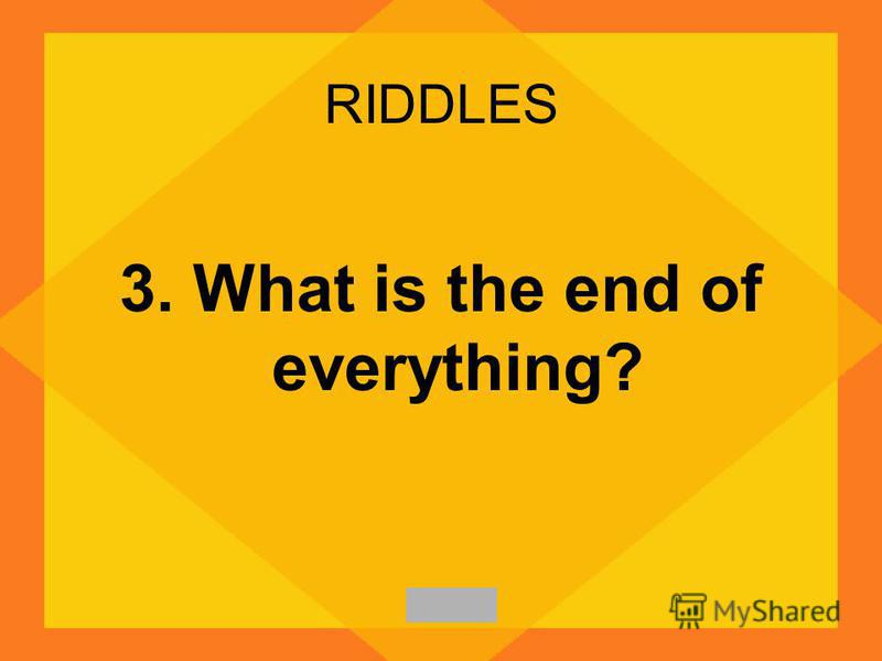 RIDDLES 3. What is the end of everything?