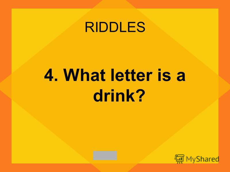 RIDDLES 4. What letter is a drink?