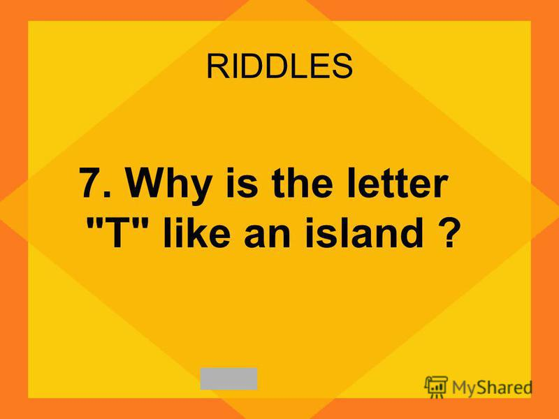 RIDDLES 7. Why is the letter T like an island ?